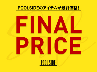 【SALE】 POOLSIDE All sale items for the final price! Don't miss the last chance ♪